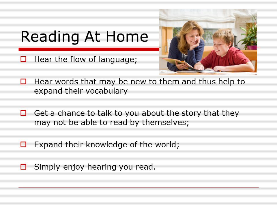 Reading At Home  Hear the flow of language;  Hear words that may be new to them and thus help to expand their vocabulary  Get a chance to talk to you about the story that they may not be able to read by themselves;  Expand their knowledge of the world;  Simply enjoy hearing you read.