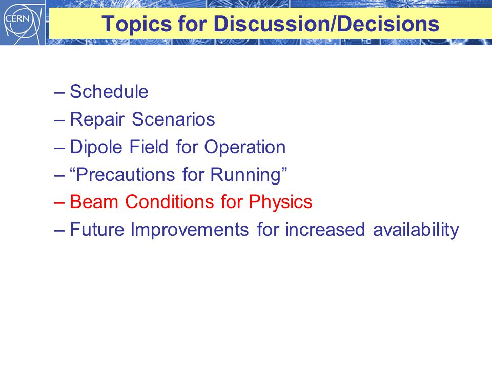 Topics for Discussion/Decisions –Schedule –Repair Scenarios –Dipole Field for Operation – Precautions for Running –Beam Conditions for Physics –Future Improvements for increased availability