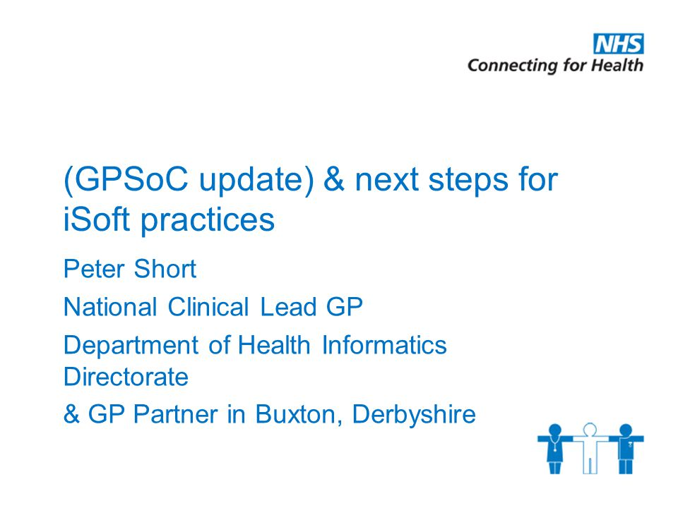 (GPSoC update) & next steps for iSoft practices Peter Short National Clinical Lead GP Department of Health Informatics Directorate & GP Partner in Buxton, Derbyshire