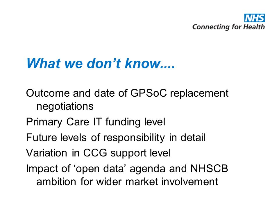 What we don't know.... Outcome and date of GPSoC replacement negotiations Primary Care IT funding level Future levels of responsibility in detail Vari