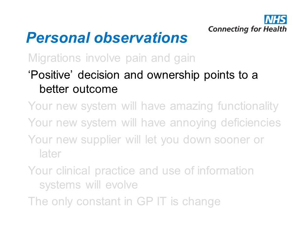 Personal observations Migrations involve pain and gain 'Positive' decision and ownership points to a better outcome Your new system will have amazing functionality Your new system will have annoying deficiencies Your new supplier will let you down sooner or later Your clinical practice and use of information systems will evolve The only constant in GP IT is change