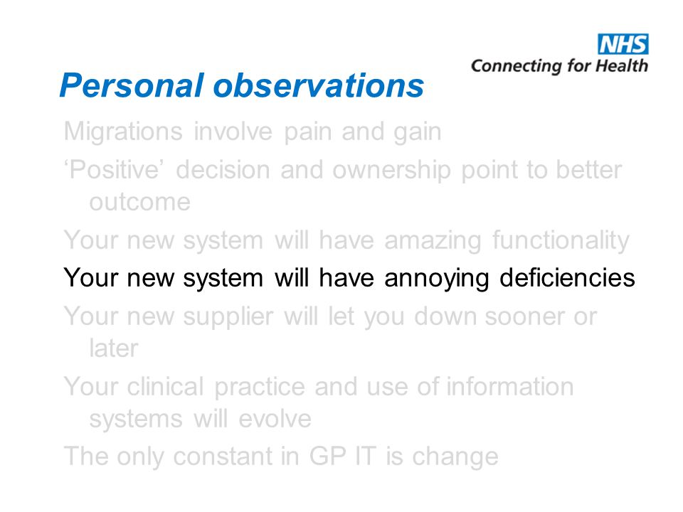 Personal observations Migrations involve pain and gain 'Positive' decision and ownership point to better outcome Your new system will have amazing functionality Your new system will have annoying deficiencies Your new supplier will let you down sooner or later Your clinical practice and use of information systems will evolve The only constant in GP IT is change