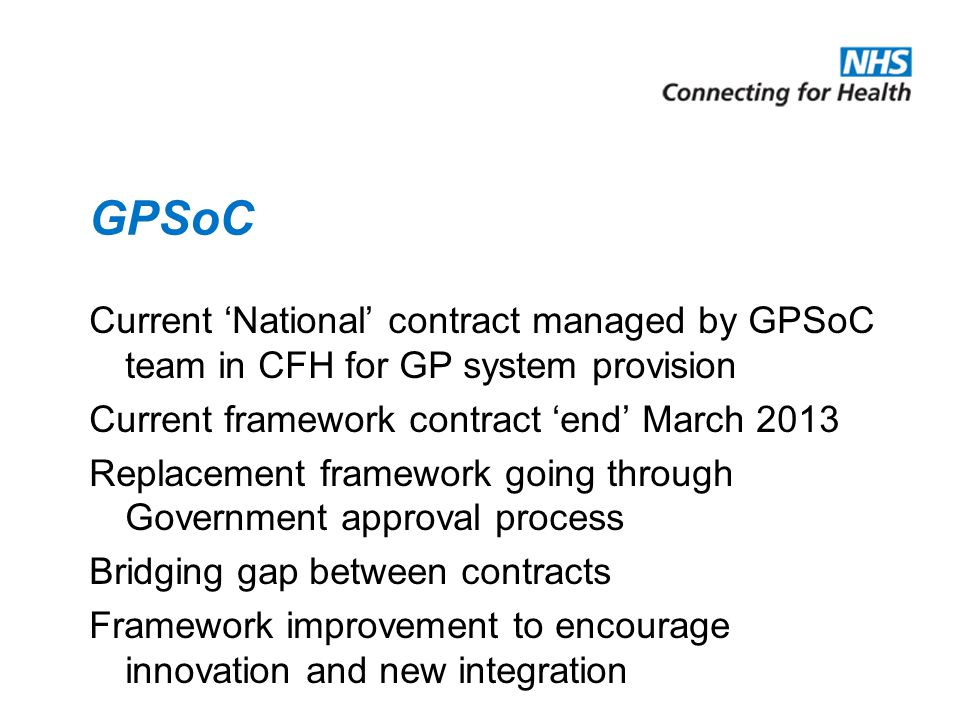 GPSoC Current 'National' contract managed by GPSoC team in CFH for GP system provision Current framework contract 'end' March 2013 Replacement framework going through Government approval process Bridging gap between contracts Framework improvement to encourage innovation and new integration