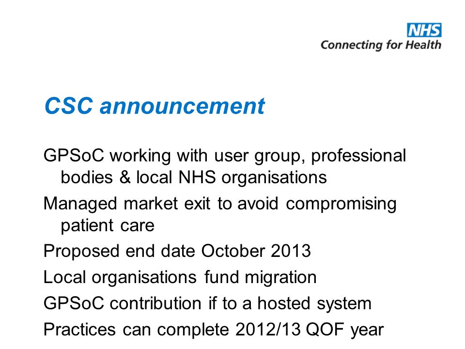 CSC announcement GPSoC working with user group, professional bodies & local NHS organisations Managed market exit to avoid compromising patient care Proposed end date October 2013 Local organisations fund migration GPSoC contribution if to a hosted system Practices can complete 2012/13 QOF year
