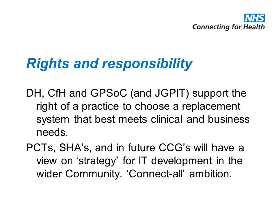 Rights and responsibility DH, CfH and GPSoC (and JGPIT) support the right of a practice to choose a replacement system that best meets clinical and business needs.