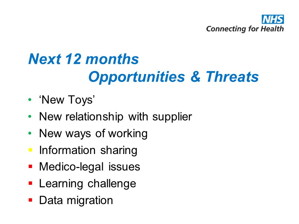 Next 12 months Opportunities & Threats 'New Toys' New relationship with supplier New ways of working  Information sharing  Medico-legal issues  Learning challenge  Data migration
