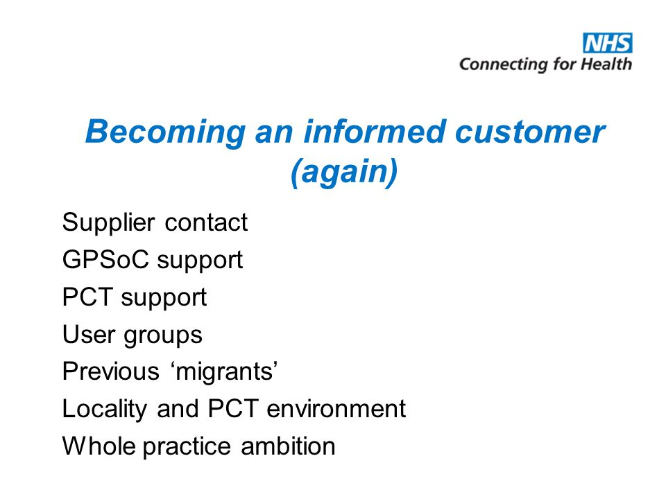 Becoming an informed customer (again) Supplier contact GPSoC support PCT support User groups Previous 'migrants' Locality and PCT environment Whole practice ambition