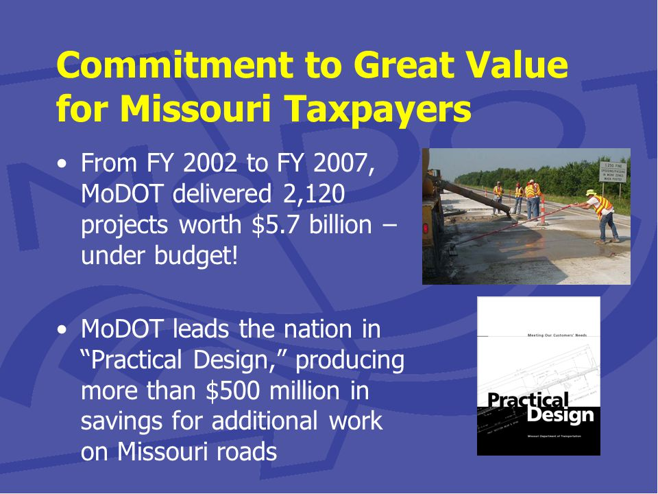 Commitment to Great Value for Missouri Taxpayers From FY 2002 to FY 2007, MoDOT delivered 2,120 projects worth $5.7 billion – under budget.