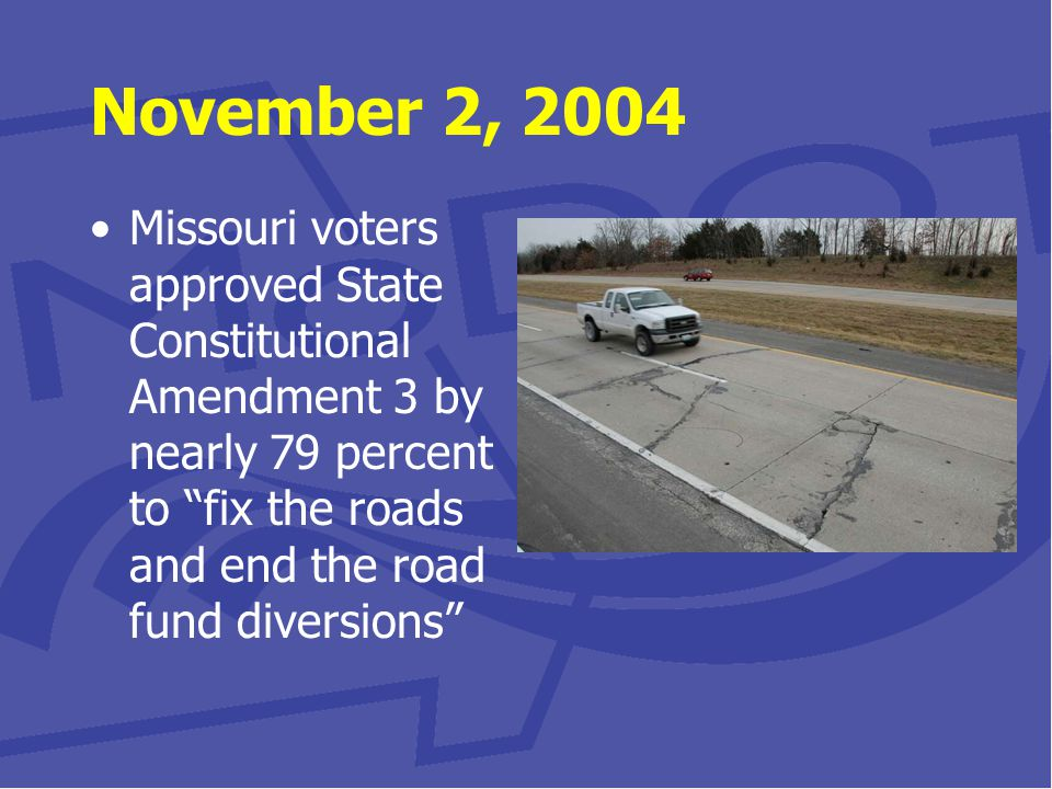 November 10, 2004 Missouri Highways and Transportation Commission approves Smoother, Safer, Sooner Program with three elements: 1.Improve 2,200 miles of major roads within three years 2.Accelerate 55 projects costing $403 million 3.Tackle 75 new major projects