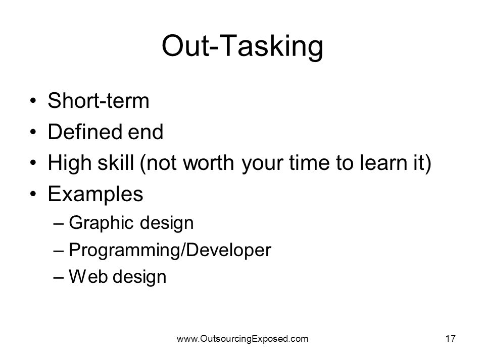 www.OutsourcingExposed.com17 Out-Tasking Short-term Defined end High skill (not worth your time to learn it) Examples –Graphic design –Programming/Developer –Web design