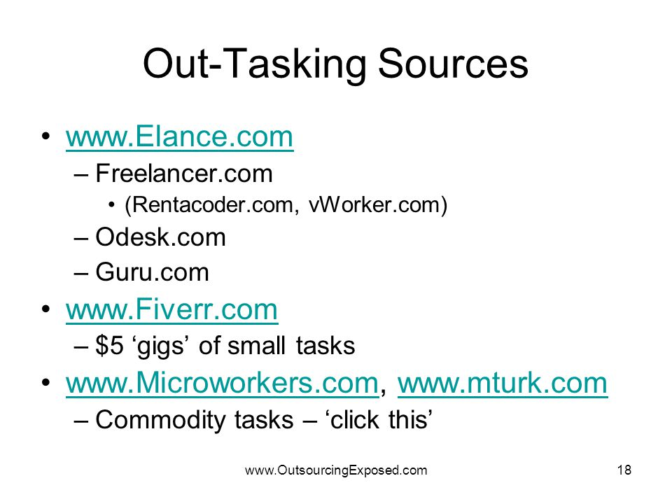 www.OutsourcingExposed.com18 Out-Tasking Sources www.Elance.com –Freelancer.com (Rentacoder.com, vWorker.com) –Odesk.com –Guru.com www.Fiverr.com –$5 'gigs' of small tasks www.Microworkers.com, www.mturk.comwww.Microworkers.comwww.mturk.com –Commodity tasks – 'click this'