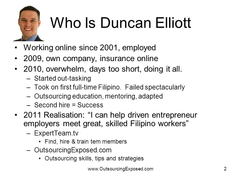 www.OutsourcingExposed.com2 Who Is Duncan Elliott Working online since 2001, employed 2009, own company, insurance online 2010, overwhelm, days too short, doing it all.