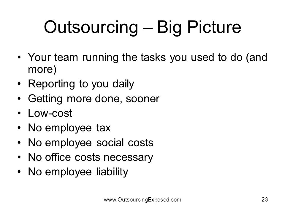 www.OutsourcingExposed.com23 Outsourcing – Big Picture Your team running the tasks you used to do (and more) Reporting to you daily Getting more done, sooner Low-cost No employee tax No employee social costs No office costs necessary No employee liability