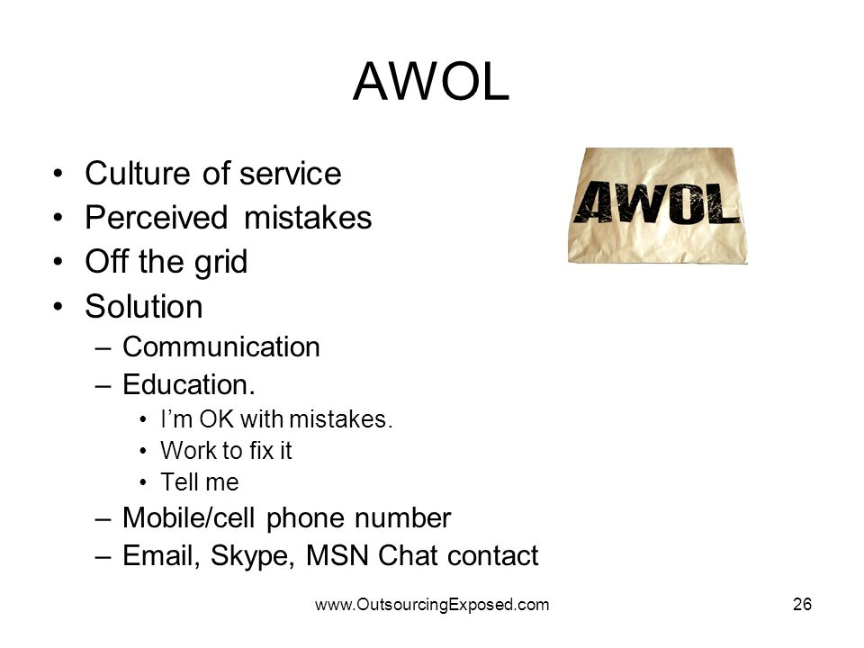 www.OutsourcingExposed.com26 AWOL Culture of service Perceived mistakes Off the grid Solution –Communication –Education. I'm OK with mistakes. Work to