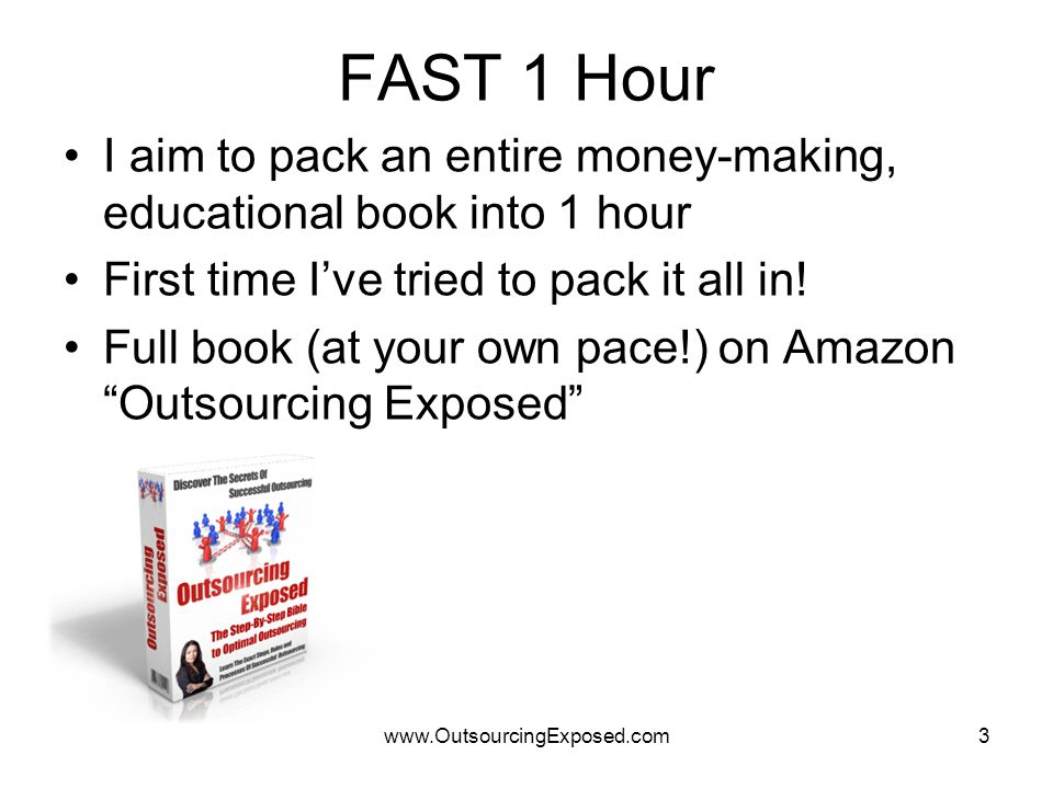 www.OutsourcingExposed.com3 FAST 1 Hour I aim to pack an entire money-making, educational book into 1 hour First time I've tried to pack it all in! Fu