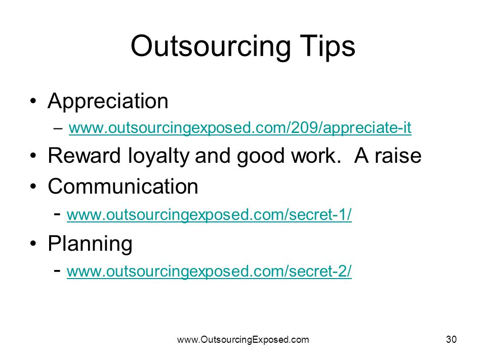 www.OutsourcingExposed.com30 Outsourcing Tips Appreciation –www.outsourcingexposed.com/209/appreciate-itwww.outsourcingexposed.com/209/appreciate-it Reward loyalty and good work.