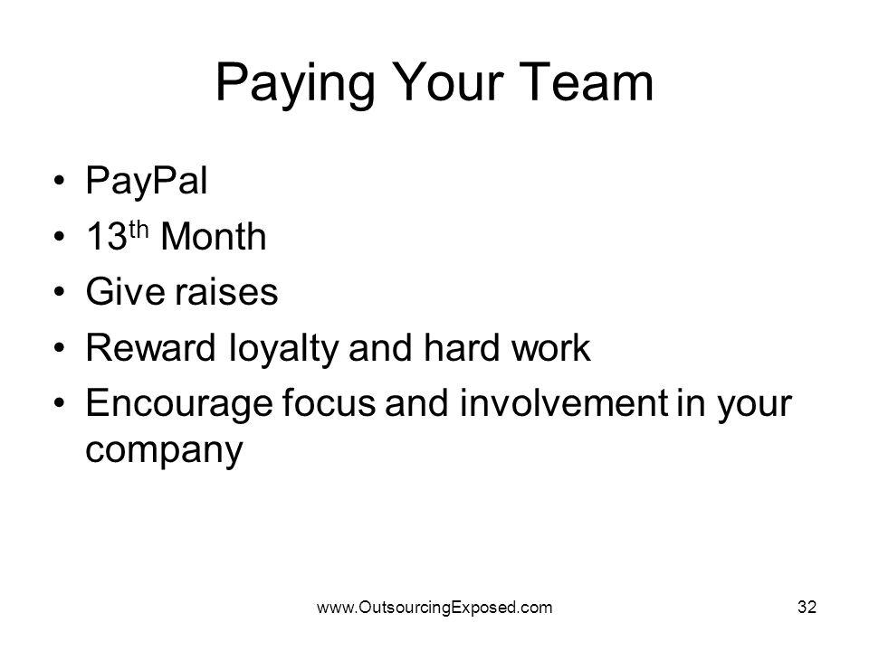 www.OutsourcingExposed.com32 Paying Your Team PayPal 13 th Month Give raises Reward loyalty and hard work Encourage focus and involvement in your company
