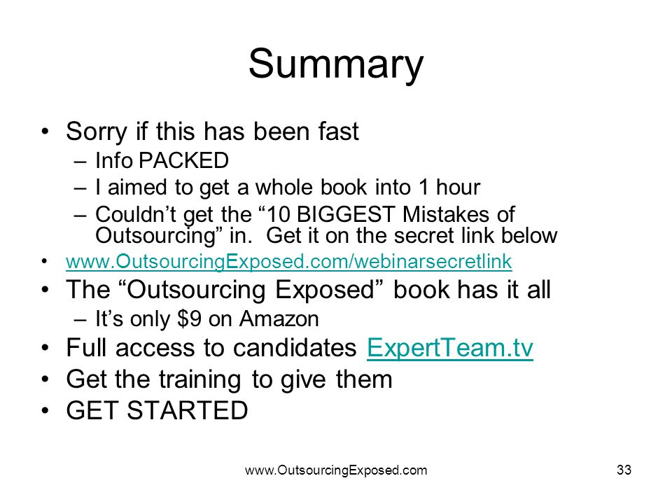 www.OutsourcingExposed.com33 Summary Sorry if this has been fast –Info PACKED –I aimed to get a whole book into 1 hour –Couldn't get the 10 BIGGEST Mistakes of Outsourcing in.