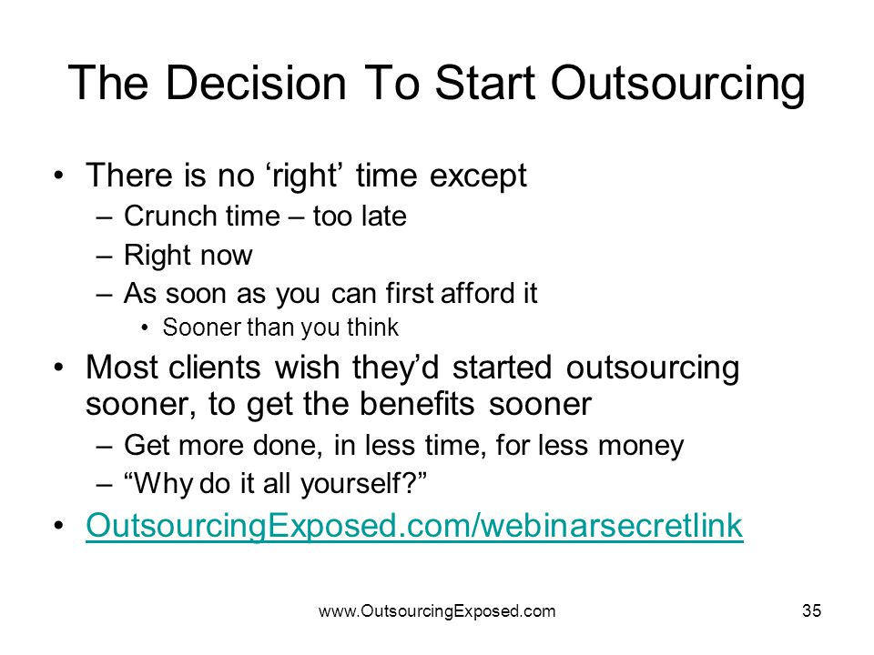 www.OutsourcingExposed.com35 The Decision To Start Outsourcing There is no 'right' time except –Crunch time – too late –Right now –As soon as you can first afford it Sooner than you think Most clients wish they'd started outsourcing sooner, to get the benefits sooner –Get more done, in less time, for less money – Why do it all yourself OutsourcingExposed.com/webinarsecretlink