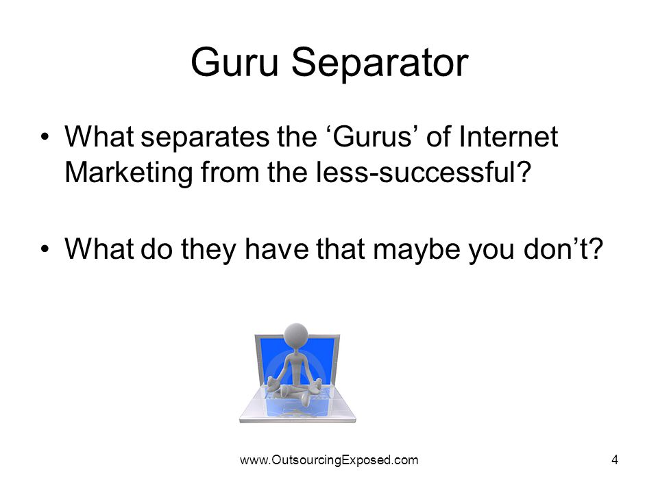 www.OutsourcingExposed.com4 Guru Separator What separates the 'Gurus' of Internet Marketing from the less-successful? What do they have that maybe you