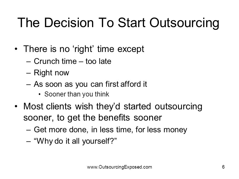 www.OutsourcingExposed.com6 The Decision To Start Outsourcing There is no 'right' time except –Crunch time – too late –Right now –As soon as you can f