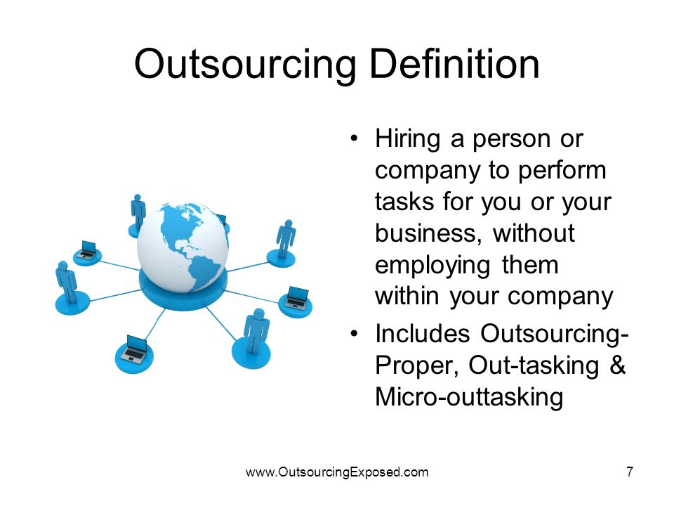 www.OutsourcingExposed.com7 Outsourcing Definition Hiring a person or company to perform tasks for you or your business, without employing them within your company Includes Outsourcing- Proper, Out-tasking & Micro-outtasking