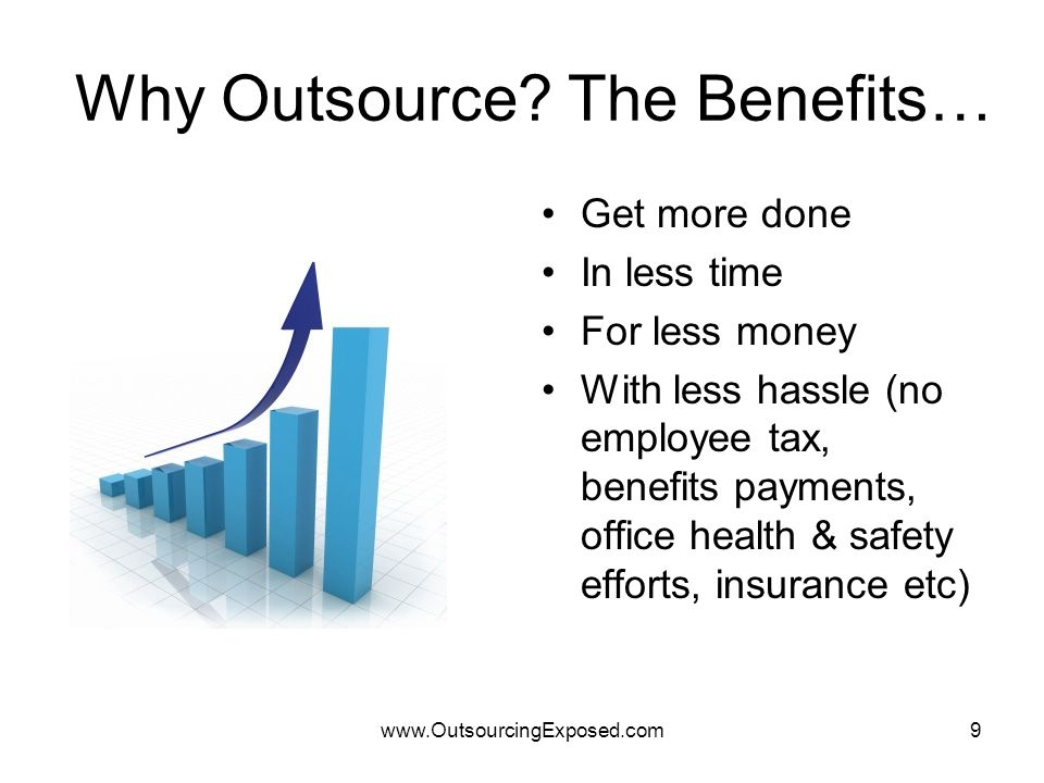 www.OutsourcingExposed.com9 Why Outsource? The Benefits… Get more done In less time For less money With less hassle (no employee tax, benefits payment