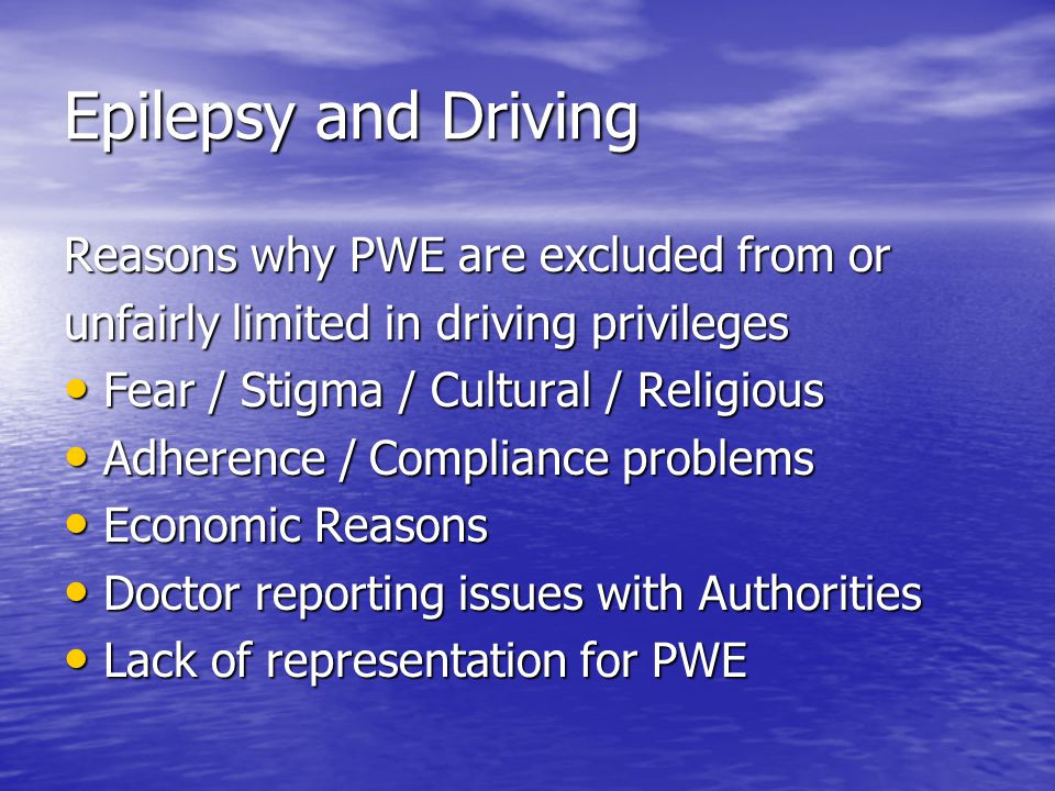 Epilepsy and Driving Epilepsy and Driving Driving is a great issue for IBE members: Driving is a great issue for IBE members: This is your issue –not a medical or legislative issue This is your issue –not a medical or legislative issue Recognition by Government of PWEs driving privileges means they have other rights too Recognition by Government of PWEs driving privileges means they have other rights too Can lead to Employment, Education, Social Entitlements and other human rights too Can lead to Employment, Education, Social Entitlements and other human rights too