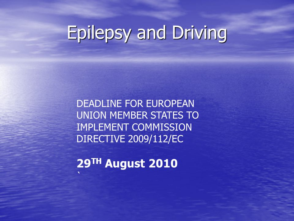 Epilepsy and Driving DEADLINE FOR EUROPEAN UNION MEMBER STATES TO IMPLEMENT COMMISSION DIRECTIVE 2009/112/EC 29 TH August 2010 `