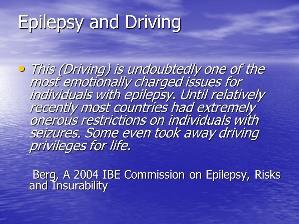 Epilepsy and Driving Epilepsy and Driving Causes of a provoked seizure Causes of a provoked seizure May be avoidable (depending on the circumstances): May be avoidable (depending on the circumstances): –Medication: Antipsychotics, antidepressives, anesthetics, antibiotics, theophylline, cardiovascular drugs Antipsychotics, antidepressives, anesthetics, antibiotics, theophylline, cardiovascular drugs –Metabolic Hypo- Mg, Ca, Na, glucose; Hyper- Na, glucose Hypo- Mg, Ca, Na, glucose; Hyper- Na, glucose –Traumatic; infection; stroke Not (sufficiently) avoidable: Not (sufficiently) avoidable: –Alcohol and alcohol withdrawal –Drugs –Fever –Sleep deprivation, (sleep), arousal –Stress –Reflex epilepsies