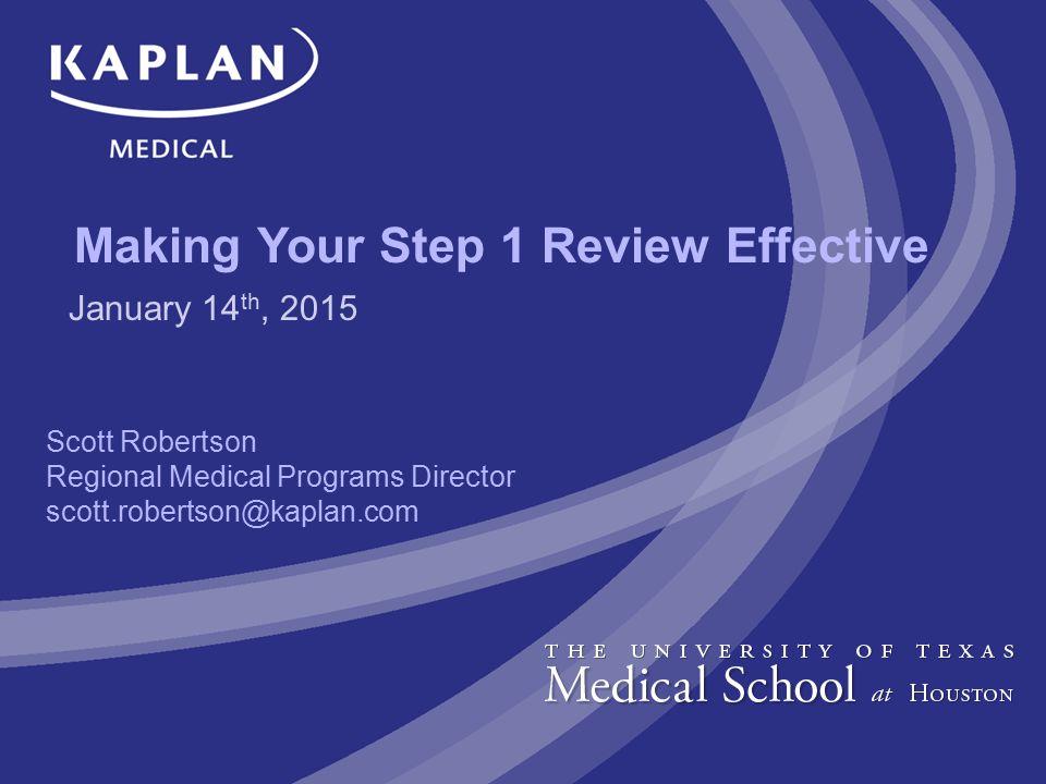 Making Your Step 1 Review Effective Scott Robertson Regional Medical Programs Director scott.robertson@kaplan.com January 14 th, 2015