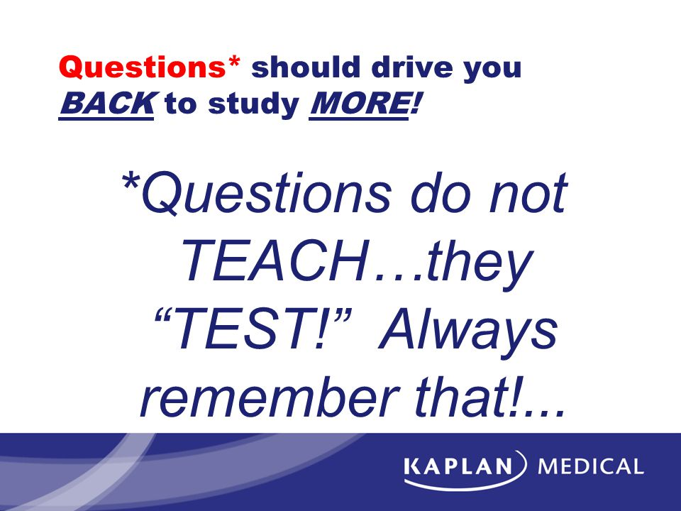 """Questions* should drive you BACK to study MORE! *Questions do not TEACH…they """"TEST!"""" Always remember that!..."""