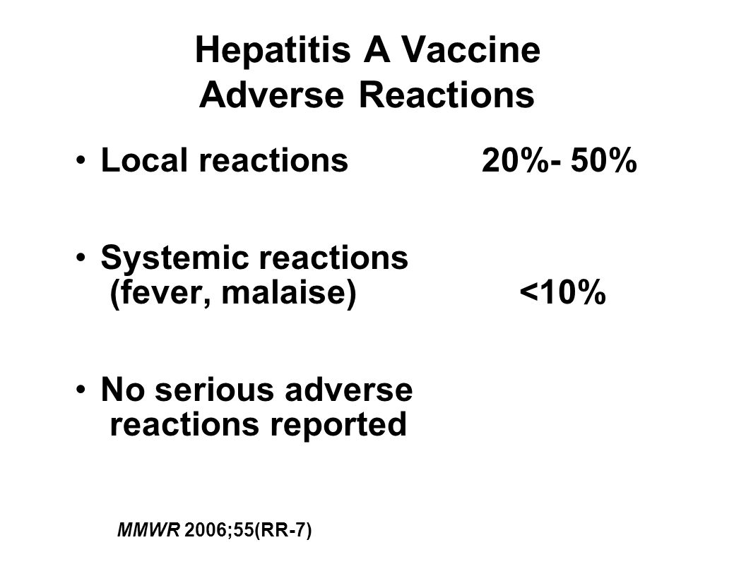 Hepatitis A Vaccine Adverse Reactions Local reactions20%- 50% Systemic reactions (fever, malaise) <10% No serious adverse reactions reported MMWR 2006;55(RR-7)