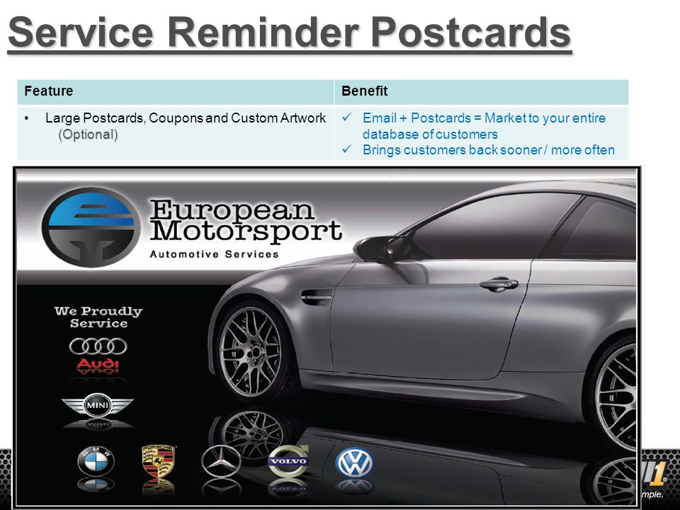 22 Service Reminder Postcards FeatureBenefit Large Postcards, Coupons and Custom Artwork(Optional) Email + Postcards = Market to your entire database of customers Brings customers back sooner / more often