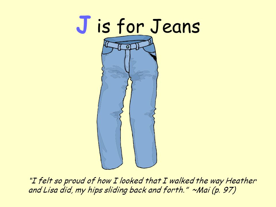 J is for Jeans I felt so proud of how I looked that I walked the way Heather and Lisa did, my hips sliding back and forth. ~Mai (p.