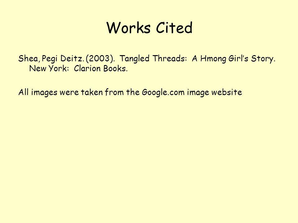 Works Cited Shea, Pegi Deitz. (2003). Tangled Threads: A Hmong Girl's Story.