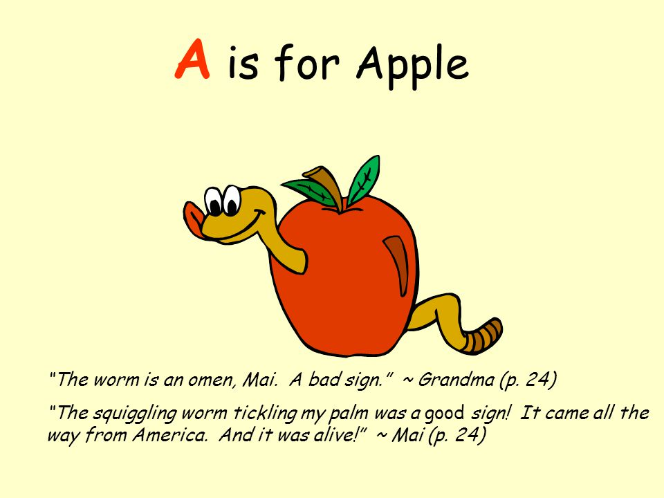 A is for Apple The worm is an omen, Mai. A bad sign. ~ Grandma (p.
