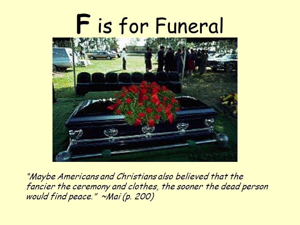 F is for Funeral Maybe Americans and Christians also believed that the fancier the ceremony and clothes, the sooner the dead person would find peace. ~Mai (p.