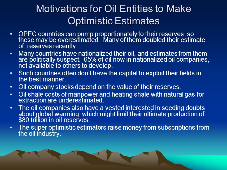 Motivations for Oil Entities to Make Optimistic Estimates OPEC countries can pump proportionately to their reserves, so these may be overestimated.