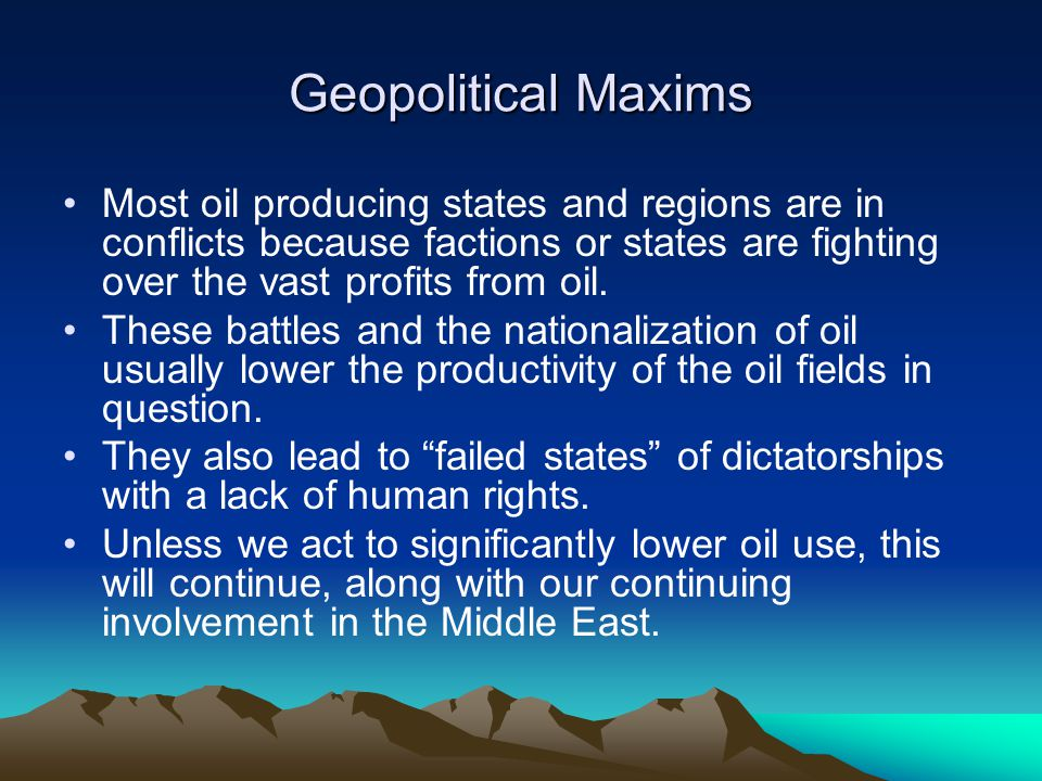 Geopolitical Maxims Most oil producing states and regions are in conflicts because factions or states are fighting over the vast profits from oil.