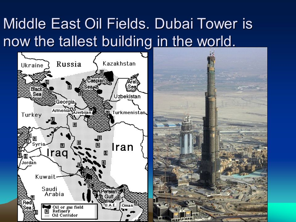 Middle East Oil Fields. Dubai Tower is now the tallest building in the world.