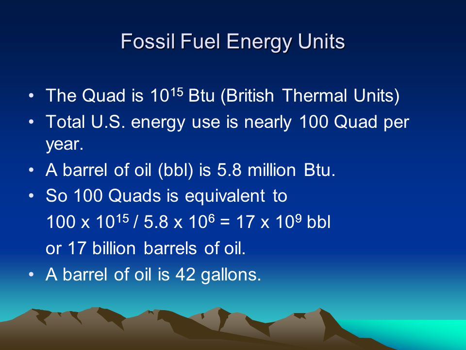 Fossil Fuel Energy Units The Quad is 10 15 Btu (British Thermal Units) Total U.S.