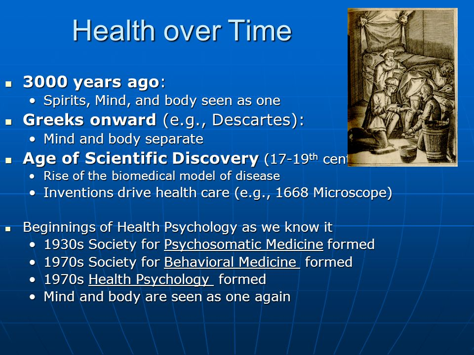 Health over Time 3000 years ago: 3000 years ago: Spirits, Mind, and body seen as oneSpirits, Mind, and body seen as one Greeks onward (e.g., Descartes): Greeks onward (e.g., Descartes): Mind and body separateMind and body separate Age of Scientific Discovery (17-19 th century): Age of Scientific Discovery (17-19 th century): Rise of the biomedical model of diseaseRise of the biomedical model of disease Inventions drive health care (e.g., 1668 Microscope)Inventions drive health care (e.g., 1668 Microscope) Beginnings of Health Psychology as we know it Beginnings of Health Psychology as we know it 1930s Society for Psychosomatic Medicine formed1930s Society for Psychosomatic Medicine formed 1970s Society for Behavioral Medicine formed1970s Society for Behavioral Medicine formed 1970s Health Psychology formed1970s Health Psychology formed Mind and body are seen as one againMind and body are seen as one again