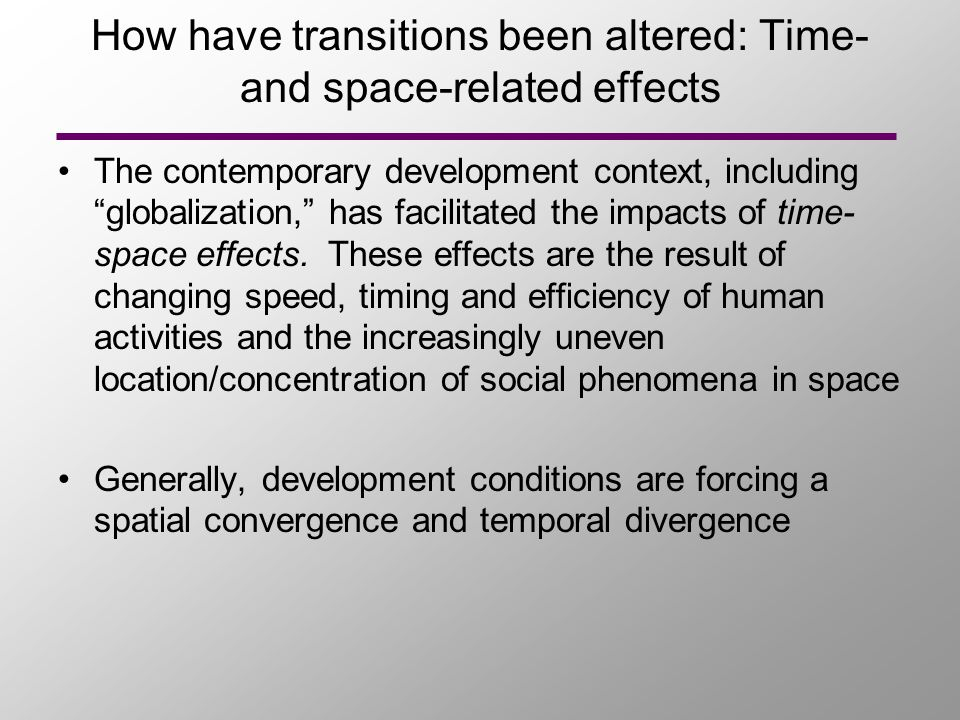 How have transitions been altered: Time- and space-related effects The contemporary development context, including globalization, has facilitated the impacts of time- space effects.