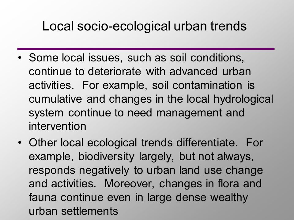 Local socio-ecological urban trends Some local issues, such as soil conditions, continue to deteriorate with advanced urban activities.