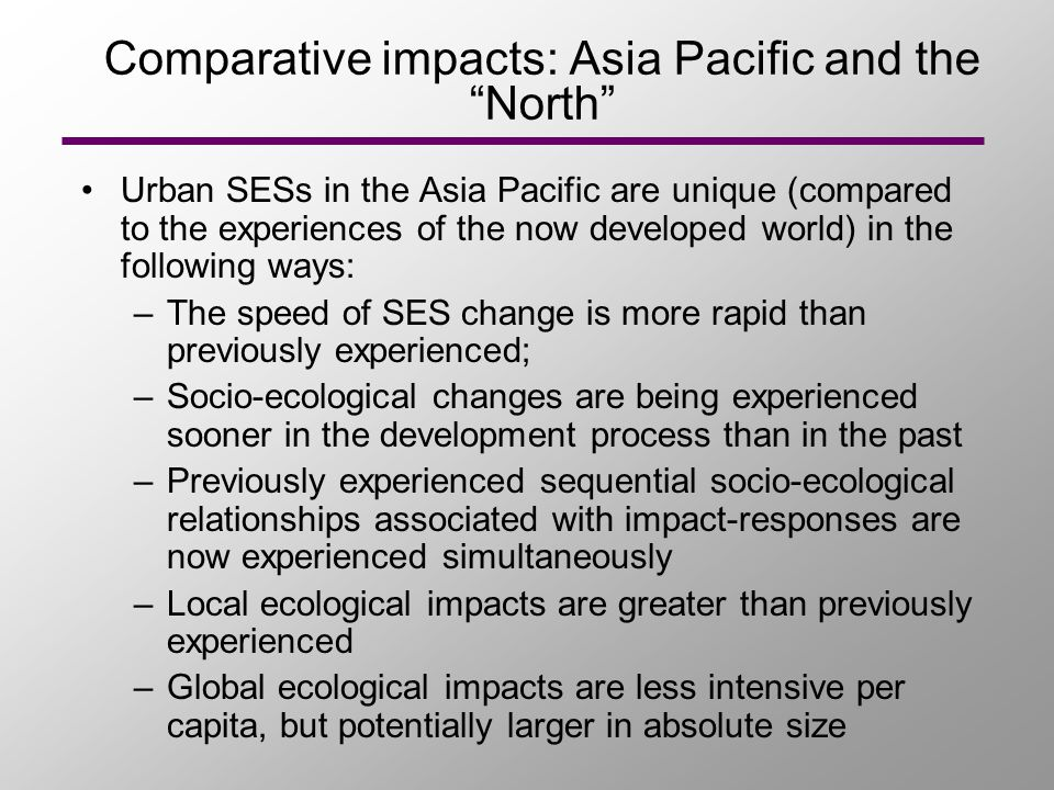 Comparative impacts: Asia Pacific and the North Urban SESs in the Asia Pacific are unique (compared to the experiences of the now developed world) in the following ways: –The speed of SES change is more rapid than previously experienced; –Socio-ecological changes are being experienced sooner in the development process than in the past –Previously experienced sequential socio-ecological relationships associated with impact-responses are now experienced simultaneously –Local ecological impacts are greater than previously experienced –Global ecological impacts are less intensive per capita, but potentially larger in absolute size