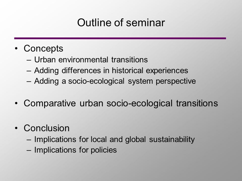 Outline of seminar Concepts –Urban environmental transitions –Adding differences in historical experiences –Adding a socio-ecological system perspective Comparative urban socio-ecological transitions Conclusion –Implications for local and global sustainability –Implications for policies