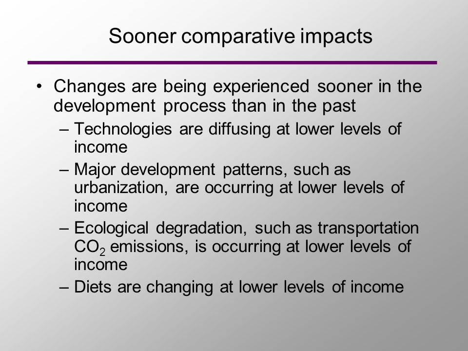 Sooner comparative impacts Changes are being experienced sooner in the development process than in the past –Technologies are diffusing at lower levels of income –Major development patterns, such as urbanization, are occurring at lower levels of income –Ecological degradation, such as transportation CO 2 emissions, is occurring at lower levels of income –Diets are changing at lower levels of income