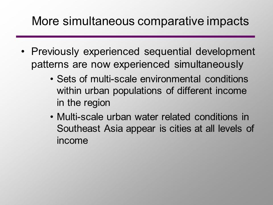 More simultaneous comparative impacts Previously experienced sequential development patterns are now experienced simultaneously Sets of multi-scale environmental conditions within urban populations of different income in the region Multi-scale urban water related conditions in Southeast Asia appear is cities at all levels of income