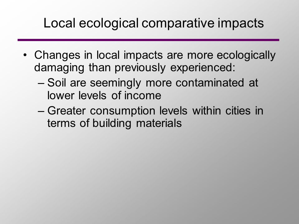 Local ecological comparative impacts Changes in local impacts are more ecologically damaging than previously experienced: –Soil are seemingly more con